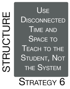 Strategy 6: Use Disconnected Time and Space to Teach to the Student, Not the System